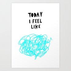 Today I feel like Art Print