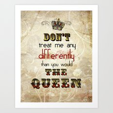 Dont treat me any differently than you would the Queen Art Print