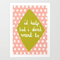 I'd Help But I Dont Want… Art Print