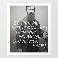DO YOU SHAVE YOUR TESTICLES? THEN WHY WOULD YOU SHAVE YOUR FACE? Art Print