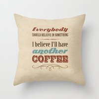 Everybody should believe in something. I believe I'll have another coffee. Throw Pillow