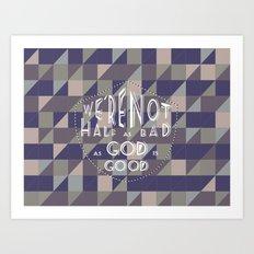 WE'RE NOT HALF AS BAD, AS GOD IS GOOD Art Print
