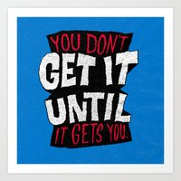 You Don't Get it Until It Gets You Art Print