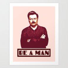 Be A Man  |  Ron Swanson Art Print