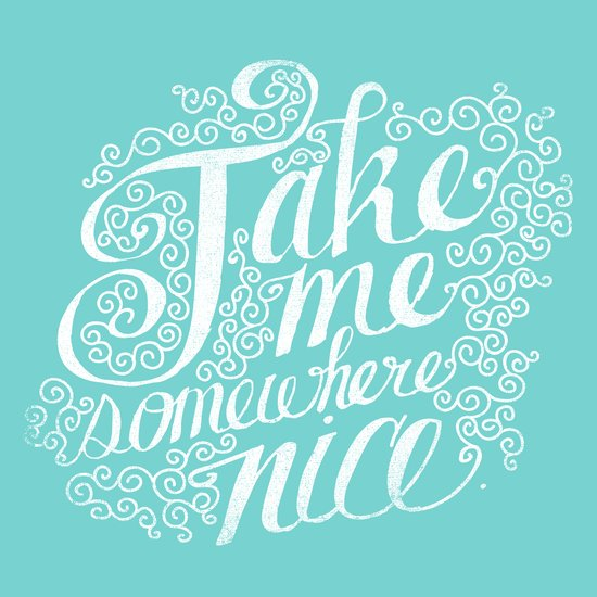 TAKE ME SOMEWHERE NICE Art Print
