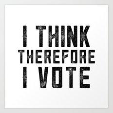 I Think Therefore I Vote Art Print