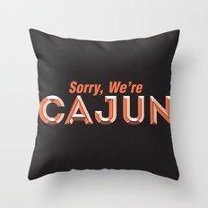Sorry, We're Cajun Throw Pillow