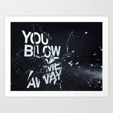 You Blow Me Away Art Print