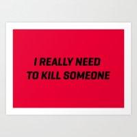 I Really Neeed To Kill S… Art Print