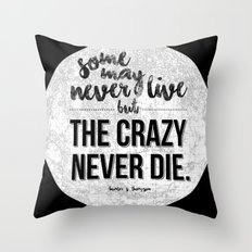 Some may never live, but the crazy never die.  Throw Pillow