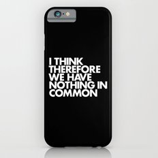 I THINK THEREFORE WE HAVE NOTHING IN COMMON iPhone 6 Slim Case