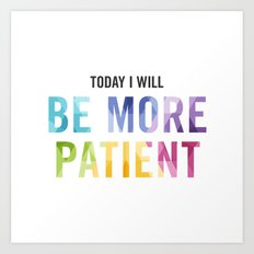 New Year's Resolution Reminder - TODAY I WILL BE MORE PATIENT Art Print