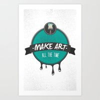 Make Art. All The Time.  Art Print