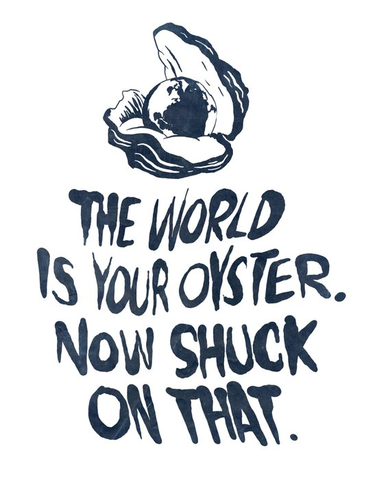 The World Is Your Oyster. Now Shuck On That. Art Print