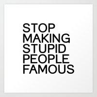 Stop making stupid people famous Art Print