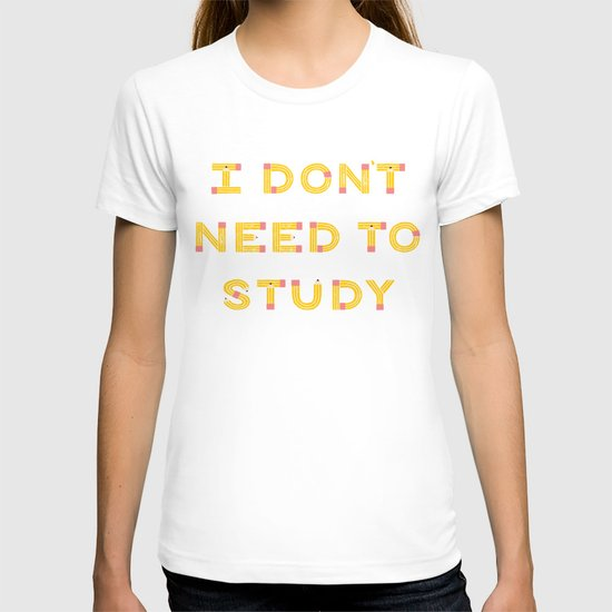 I Don't Need To Study T-shirt
