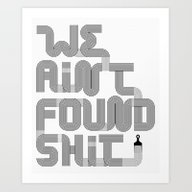We Ain't Found Shit. Art Print