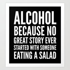 ALCOHOL BECAUSE NO GREAT STORY EVER STARTED WITH SOMEONE EATING A SALAD (Black & White) Art Print