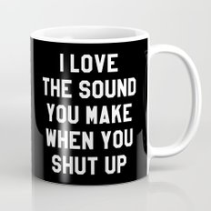 I LOVE THE SOUND YOU MAKE WHEN YOU SHUT UP (Black & White) Mug