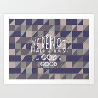 WE'RE NOT HALF AS BAD, AS GOD IS GOOD Art Print