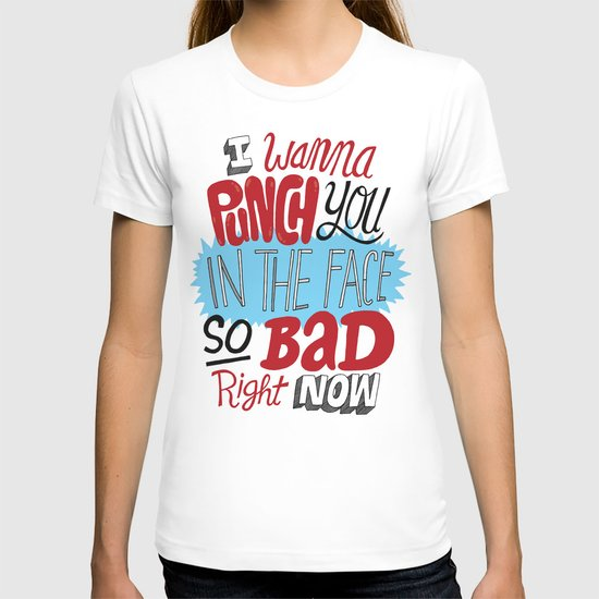 I Wanna Punch You In The Face So Bad Right Now T-shirt