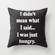 I didn't mean what I said... I was just hungry.  Throw Pillow