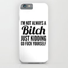 I'M NOT ALWAYS A BITCH JUST KIDDING GO FUCK YOURSELF Slim Case iPhone 6s