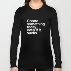 Create something today even if it sucks Long Sleeve T-shirt