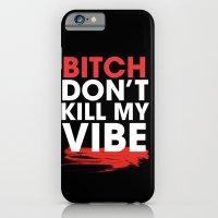 BITCH DON'T KILL MY VIBE iPhone 6 Slim Case