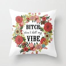 Bitch Don't Kill My Vibe Throw Pillow