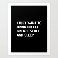 tea Art Prints featuring I just want to drink coffee create stuff and sleep by WORDS BRAND™