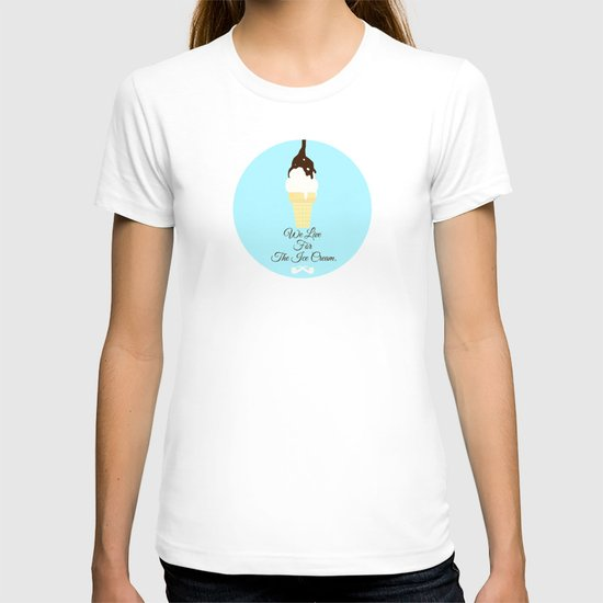 We Live for The Ice Cream. T-shirt