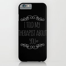 I told my therapist about you iPhone 6 Slim Case