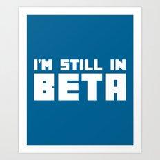 Still In Beta Funny Quote Art Print