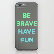 Be Brave Have Fun Slim Case iPhone 6s