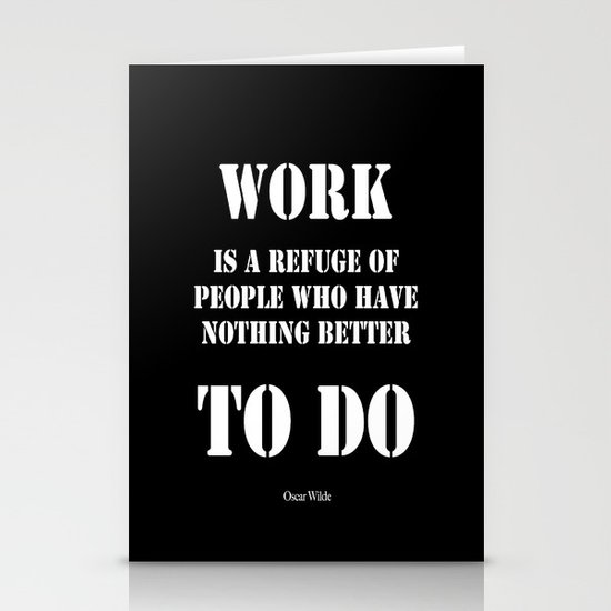 """""""Work is a refuge of people who have nothing better to do"""" -  Oscar Wilde Stationery Card"""