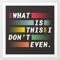 WHAT IS THIS I DON'T EVE… Art Print