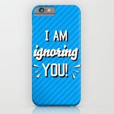I'm Ignoring YOU! Slim Case iPhone 6s