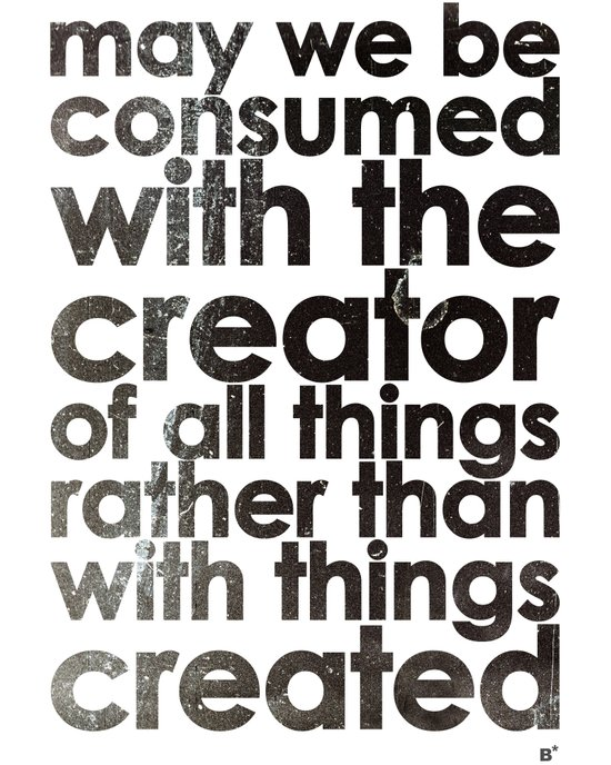 MAY WE BE CONSUMED WITH THE CREATOR OF ALL THINGS RATHER THAN WITH THINGS CREATED (Romans 1:25) Art Print