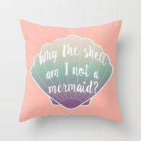 Why the shell am I not a mermaid? Throw Pillow