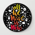 ALL WE HAVE IS NOW - brush script Wall Clock