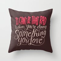 It Can't Be That Bad Whe… Throw Pillow