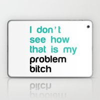 I don't see how that is my problem Bitch Laptop & iPad Skin