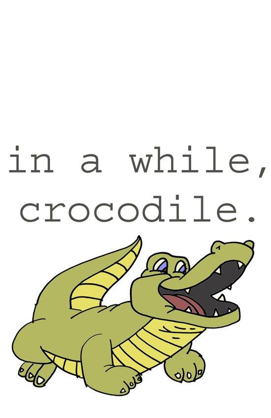 In a while, Crocodile. Art Print
