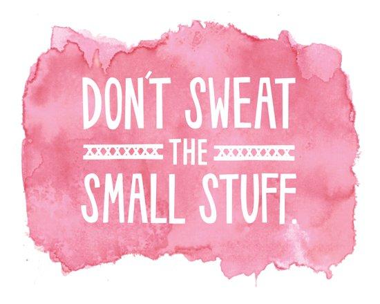 Don't Sweat the Small Stuff Art Print