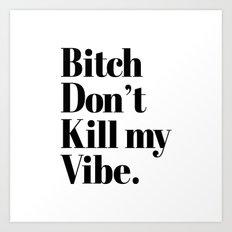 Bitch don't kill my vibe Art Print