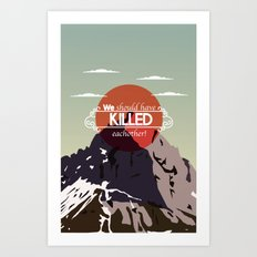 We should have killed each other Art Print