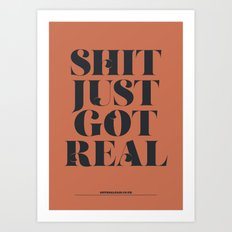 S**T JUST GOT REAL Art Print