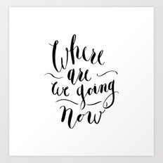 Where Are We Going Now Art Print