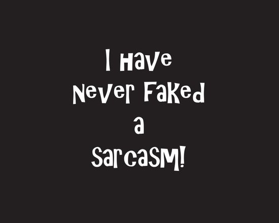 I Have Never Faked a Sarcasm! REVERSE! Art Print